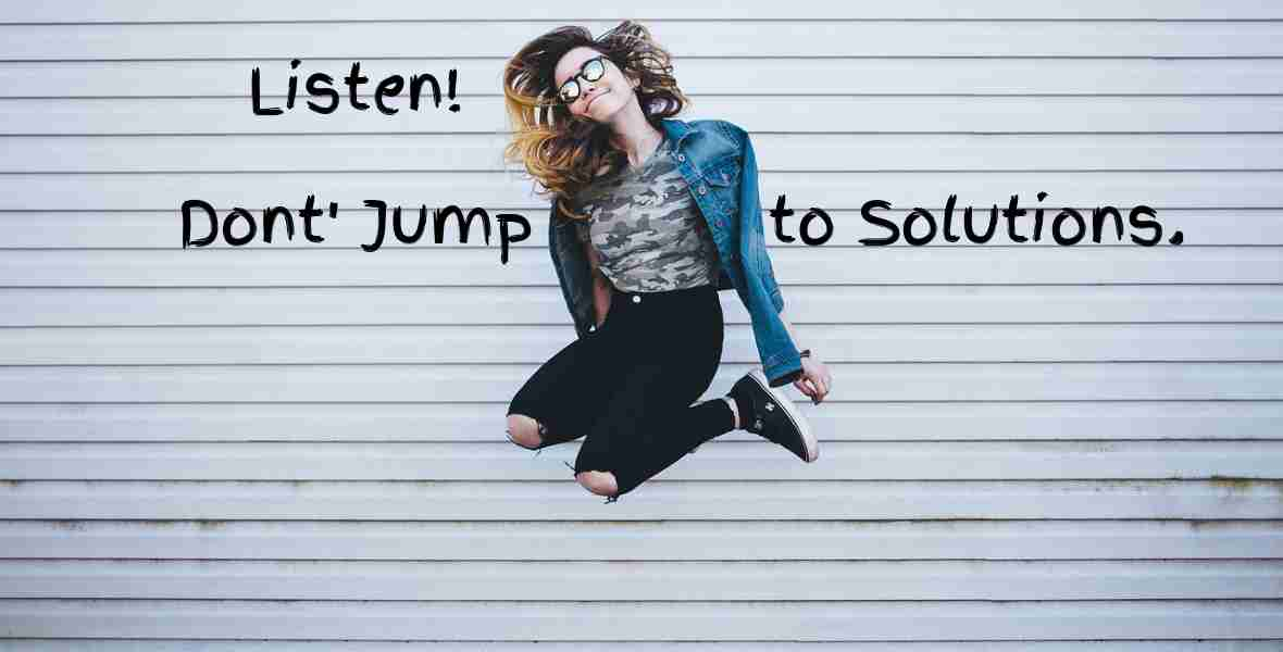 add-value-listen-dont-jump-to-solutions